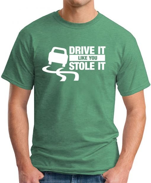 DRIVE IT LIKE YOU STOLE IT GREEN