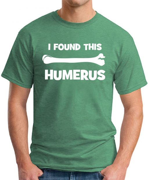 I FOUND THIS HUMERUS GREEN