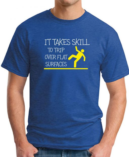 IT TAKES SKILL TO TRIP OVER FLAT SURFACES Royal Blue