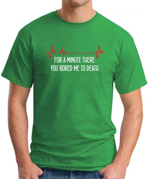 FOR A MINUTE THERE YOU BORED ME TO DEATH green