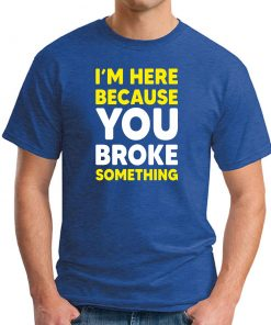 I'M HERE BECAUSE YOU BROKE SOMETHING - Royal Blue