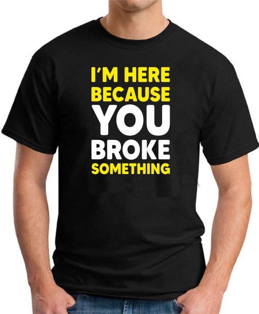 I'M HERE BECAUSE YOU BROKE SOMETHING - Black