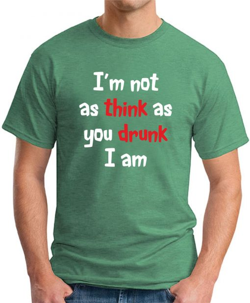 I'M NOT AS THINK AS YOU DRUNK I AM Green