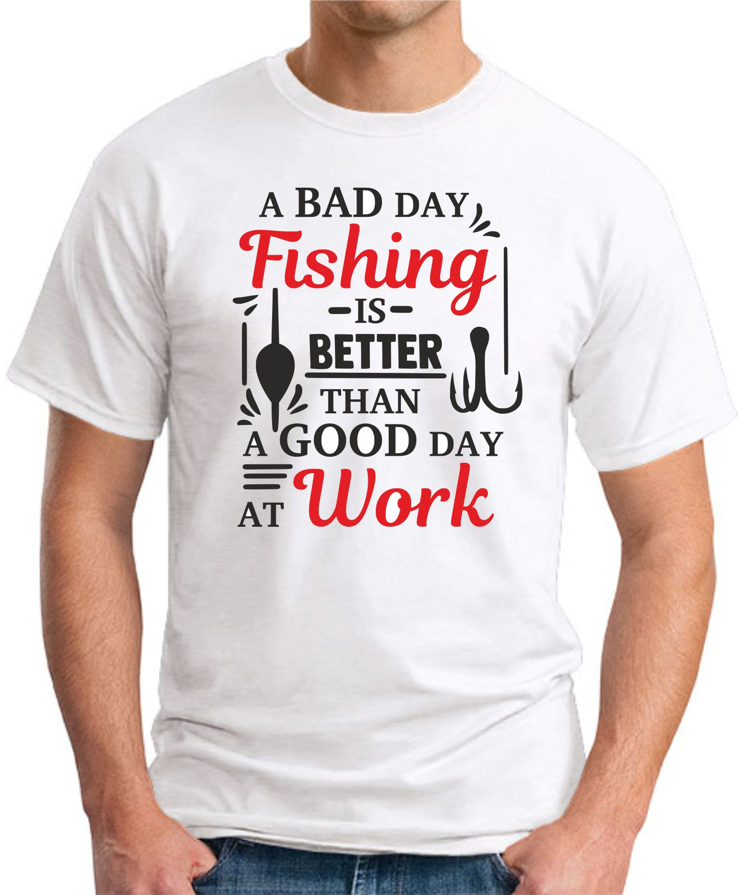 A BAD DAY FISHING IS BETTER THAN A GOOD DAY AT WORK WHITE