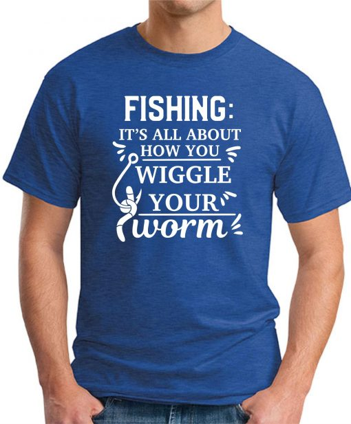 FISHING IT'S ALL ABOUT HOW YOU WIGGLE YOUR WORM royal blue