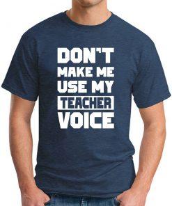 DON'T MAKE ME USE MY TEACHER VOICE navy