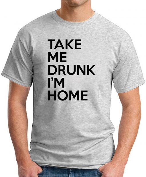 TAKE ME DRUNK I'M HOME ash grey