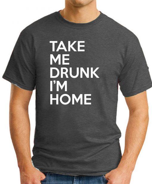TAKE ME DRUNK I'M HOME dark heather