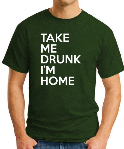 TAKE ME DRUNK I'M HOME forest green