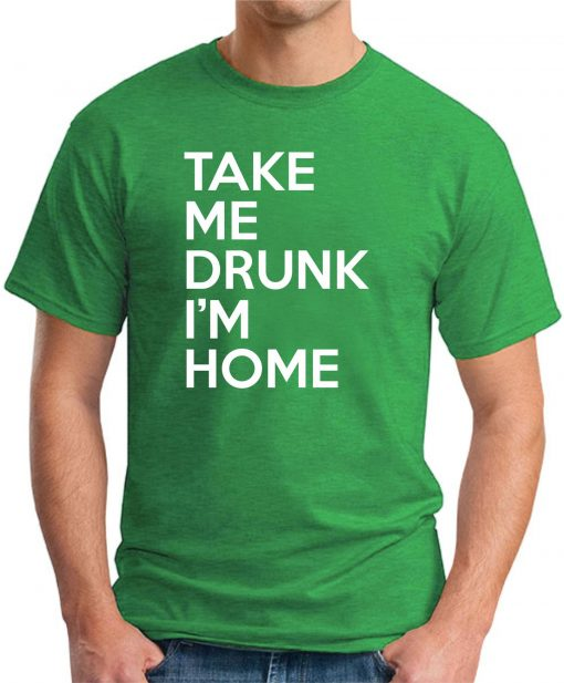 TAKE ME DRUNK I'M HOME green
