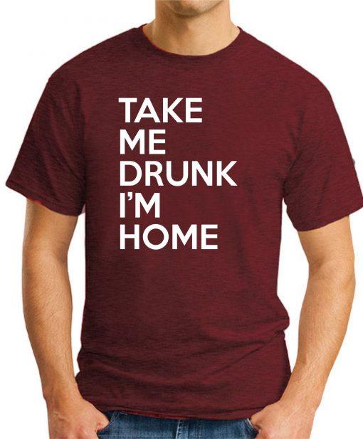 TAKE ME DRUNK I'M HOME maroon