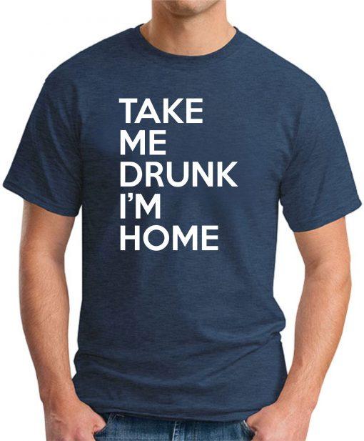 TAKE ME DRUNK I'M HOME navy
