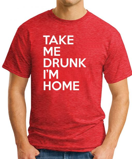 TAKE ME DRUNK I'M HOME red