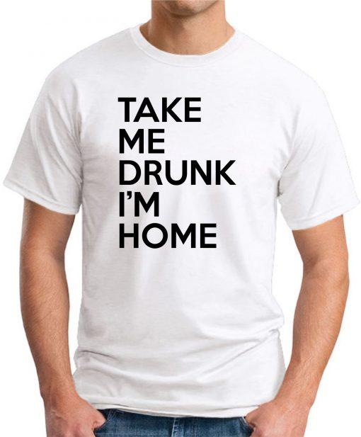 TAKE ME DRUNK I'M HOME white