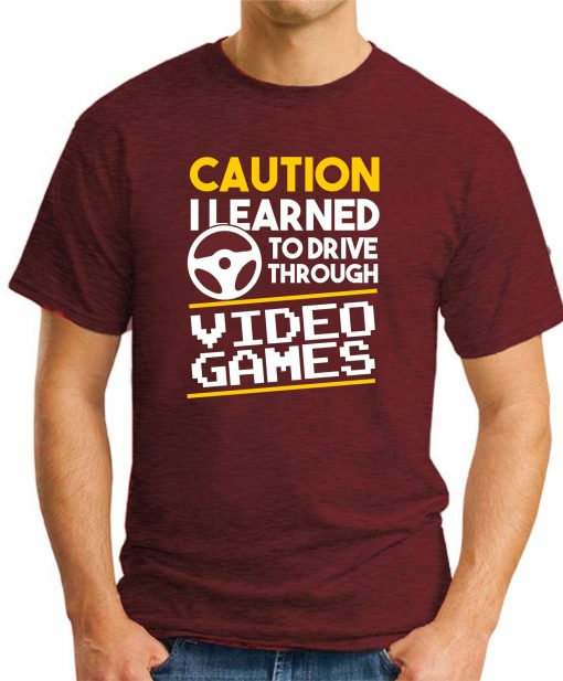 CAUTION I LEARNED TO DRIVE THROUGH VIDEO GAMES maroon
