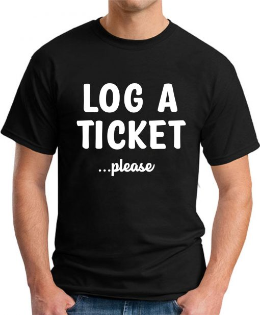 LOG A TICKET PLEASE black