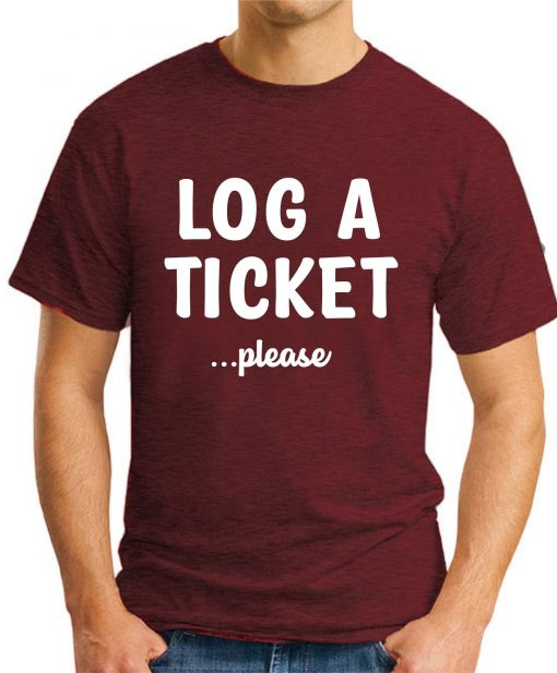 LOG A TICKET PLEASE maroon