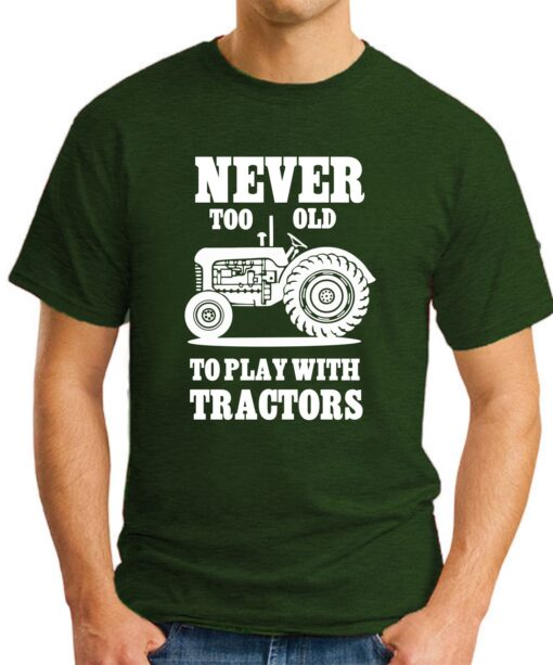 Never too old to play with tractors forest green